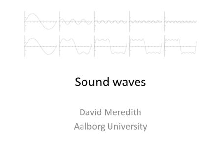 Sound waves David Meredith Aalborg University. Physical properties of sound waves Sound waves can be – Periodic (e.g., tuning fork, violin) – Non-periodic.