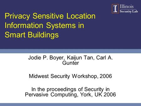 Illinois Security Lab Privacy Sensitive Location Information Systems in Smart Buildings Jodie P. Boyer, Kaijun Tan, Carl A. Gunter Midwest Security Workshop,