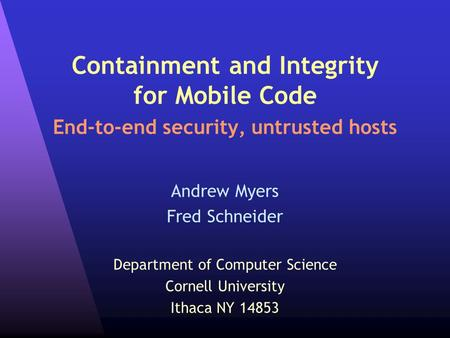 Containment and Integrity for Mobile Code End-to-end security, untrusted hosts Andrew Myers Fred Schneider Department of Computer Science Cornell University.