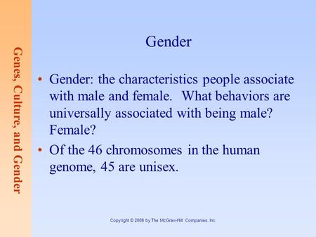 Genes, Culture, and Gender Copyright © 2008 by The McGraw-Hill Companies, Inc. Gender Gender: the characteristics people associate with male and female.
