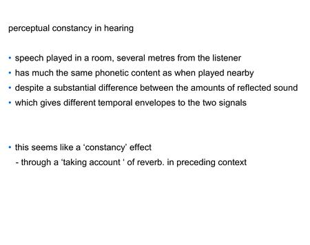 perceptual constancy in hearing speech played in a room, several metres from the listener has much the same phonetic content as when played nearby despite.