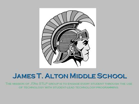 James T. Alton Middle School The mission of JTAs STLP group is to engage every student through the use of technology with student-lead technology programming.