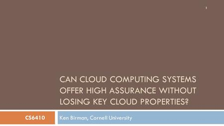 CAN CLOUD COMPUTING SYSTEMS OFFER HIGH ASSURANCE WITHOUT LOSING KEY CLOUD PROPERTIES? Ken Birman, Cornell University 1 CS6410.