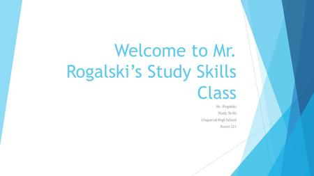 Welcome to Mr. Rogalski's Study Skills Class Mr. Rogalski Study Skills Chaparral High School Room 321.