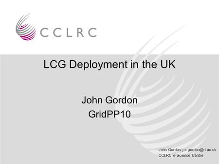 John Gordon CCLRC e-Science Centre LCG Deployment in the UK John Gordon GridPP10.