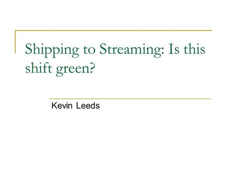 Shipping to Streaming: Is this shift green? Kevin Leeds.