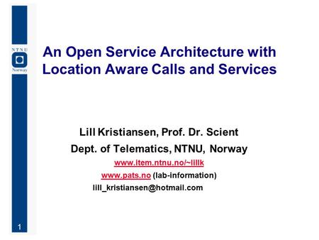 1 An Open Service Architecture with Location Aware Calls and Services Lill Kristiansen, Prof. Dr. Scient Dept. of Telematics, NTNU, Norway www.item.ntnu.no/~lillk.