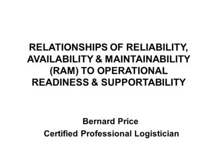 RELATIONSHIPS OF RELIABILITY, AVAILABILITY & MAINTAINABILITY (RAM) TO OPERATIONAL READINESS & SUPPORTABILITY Bernard Price Certified Professional Logistician.