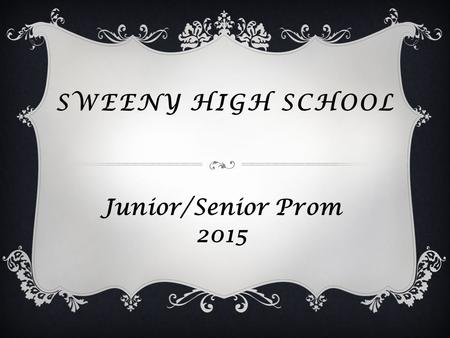 SWEENY HIGH SCHOOL Junior/Senior Prom 2015. INFORMATION  Theme: TBA  Date: Saturday, April 11, 2015  Time: 8:00pm – 11:00pm  Place: Lake Jackson Civic.