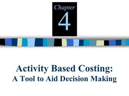 Activity Based Costing: A Tool to Aid Decision Making Chapter 4.