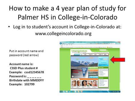 How to make a 4 year plan of study for Palmer HS in College-in-Colorado Log in to student's account in College-in-Colorado at: www.collegeincolorado.org.