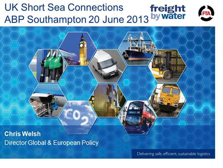 UK Short Sea Connections ABP Southampton 20 June 2013 Chris Welsh Director Global & European Policy.