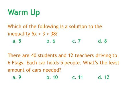Warm Up Which of the following is a solution to the inequality 5x + 3 > 38? a. 5b. 6c. 7d. 8 There are 40 students and 12 teachers driving to 6 Flags.