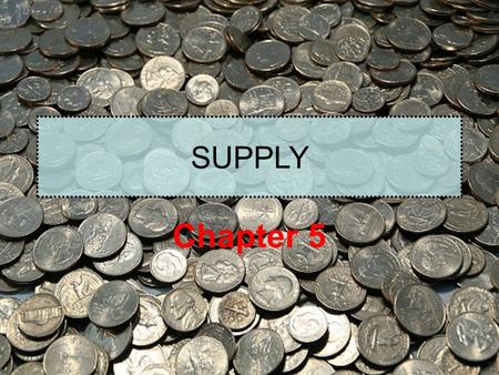 SUPPLY Chapter 5. What is Supply? Supply is the quantities that would be offered for sale and all possible prices that could prevail in the market.