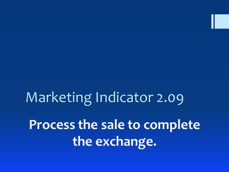 Marketing Indicator 2.09 Process the sale to complete the exchange.