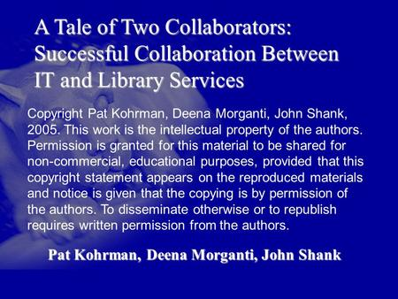 A Tale of Two Collaborators: Successful Collaboration Between IT and Library Services Pat Kohrman, Deena Morganti, John Shank Copyright Pat Kohrman, Deena.