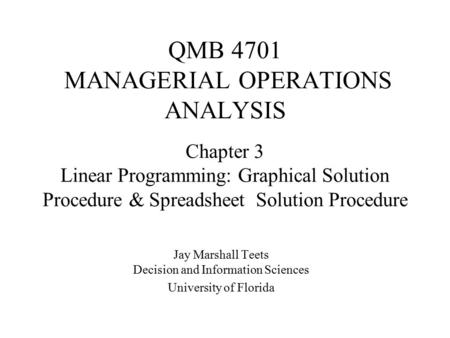 QMB 4701 MANAGERIAL OPERATIONS ANALYSIS Jay Marshall Teets Decision and Information Sciences University of Florida Chapter 3 Linear Programming: Graphical.