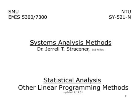 1 Systems Analysis Methods Dr. Jerrell T. Stracener, SAE Fellow SMU EMIS 5300/7300 NTU SY-521-N NTU SY-521-N SMU EMIS 5300/7300 Statistical Analysis Other.
