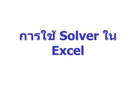 การใช้ Solver ใน Excel. Solver Part of a suite of commands sometimes called what-if analysis tools what-if analysis Find an optimal value for a Formula.