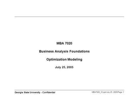 MBA7020_12.ppt/July 25, 2005/Page 1 Georgia State University - Confidential MBA 7020 Business Analysis Foundations Optimization Modeling July 25, 2005.
