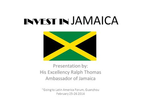 "INVEST IN JAMAICA Presentation by: His Excellency Ralph Thomas Ambassador of Jamaica ""Going to Latin America Forum, Guanzhou February 25-26 2014."