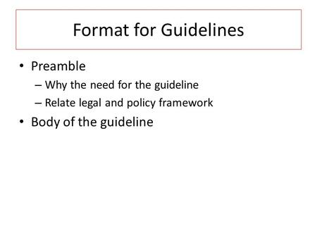 Format for Guidelines Preamble – Why the need for the guideline – Relate legal and policy framework Body of the guideline.