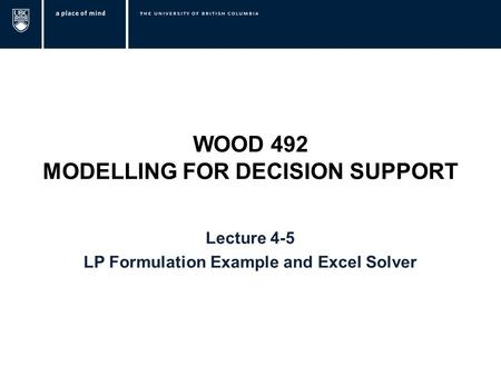 WOOD 492 MODELLING FOR DECISION SUPPORT Lecture 4-5 LP Formulation Example and Excel Solver.