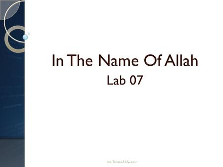 In The Name Of Allah Lab 07 ins. Tahani Aldweesh.