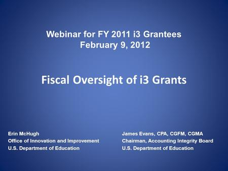 Webinar for FY 2011 i3 Grantees February 9, 2012 Fiscal Oversight of i3 Grants Erin McHughJames Evans, CPA, CGFM, CGMA Office of Innovation and Improvement.