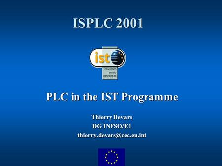 ISPLC 2001 PLC in the IST Programme Thierry Devars DG INFSO/E1
