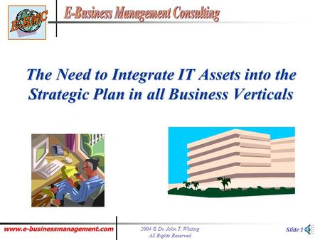 www.e-businessmanagement.com 2004 © Dr. John T. Whiting All Rights Reserved Slide 1 The Need to Integrate IT Assets into the Strategic Plan in all Business.