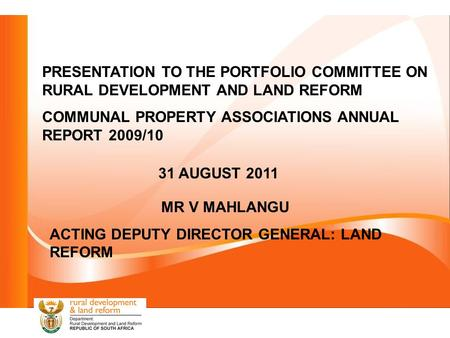 PRESENTATION TO THE PORTFOLIO COMMITTEE ON RURAL DEVELOPMENT AND LAND REFORM COMMUNAL PROPERTY ASSOCIATIONS ANNUAL REPORT 2009/10 31 AUGUST 2011 MR V MAHLANGU.