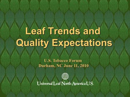 Leaf Trends and Quality Expectations U.S. Tobacco Forum Durham, NC June 11, 2010.