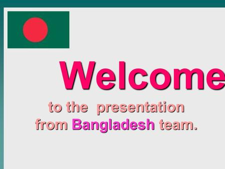 Welcome to the presentation from Bangladesh team. Welcome to the presentation from Bangladesh team.
