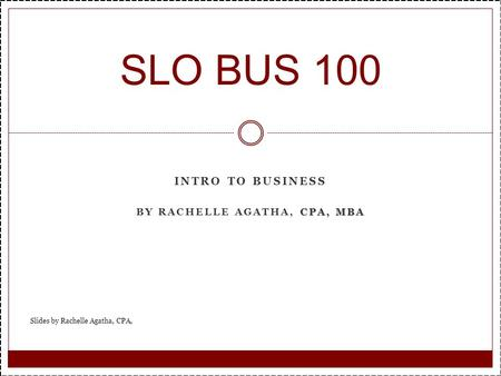 INTRO TO BUSINESS CPA, MBA BY RACHELLE AGATHA, CPA, MBA SLO BUS 100 Slides by Rachelle Agatha, CPA,