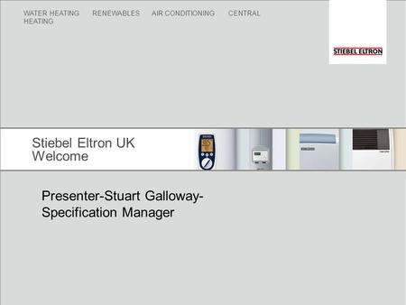 WATER HEATING RENEWABLES AIR CONDITIONING CENTRAL HEATING Stiebel Eltron UK Welcome Presenter-Stuart Galloway- Specification Manager.