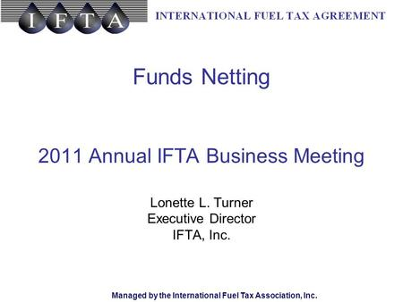 Managed by the International Fuel Tax Association, Inc. Funds Netting 2011 Annual IFTA Business Meeting Lonette L. Turner Executive Director IFTA, Inc.