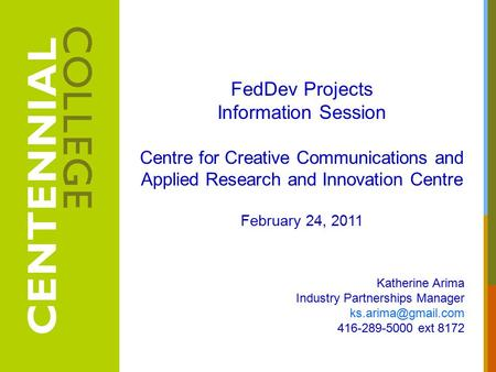 FedDev Projects Information Session Centre for Creative Communications and Applied Research and Innovation Centre February 24, 2011 Katherine Arima Industry.