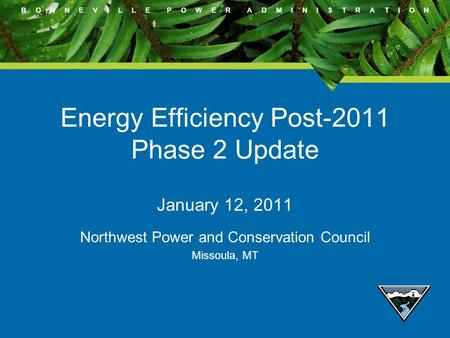B O N N E V I L L E P O W E R A D M I N I S T R A T I O N Energy Efficiency Post-2011 Phase 2 Update January 12, 2011 Northwest Power and Conservation.