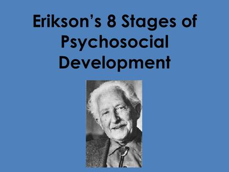 Erikson's 8 Stages of Psychosocial Development. Oral-Sensory Age: Birth to 12 – 18 Months Basic Conflict: Trust vs Mistrust Important Event: Feeding Summary: