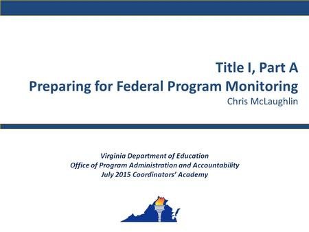 Title I, Part A Preparing for Federal Program Monitoring Chris McLaughlin Virginia Department of Education Office of Program Administration and Accountability.