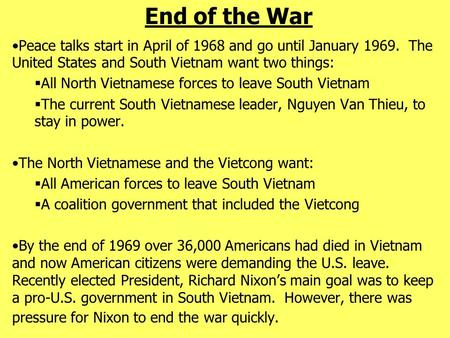End of the War Peace talks start in April of 1968 and go until January 1969. The United States and South Vietnam want two things:  All North Vietnamese.