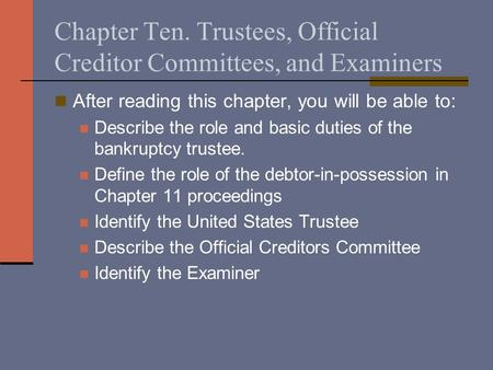 Chapter Ten. Trustees, Official Creditor Committees, and Examiners After reading this chapter, you will be able to: Describe the role and basic duties.