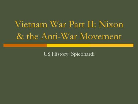Vietnam War Part II: Nixon & the Anti-War Movement US History: Spiconardi.