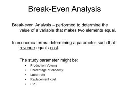 Break-Even Analysis Break-even Analysis – performed to determine the value of a variable that makes two elements equal. In economic terms: determining.