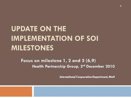 UPDATE ON THE IMPLEMENTATION OF SOI MILESTONES Focus on milestone 1, 2 and 5 (6,9) Health Partnership Group, 2 rd December 2010 International Cooperation.
