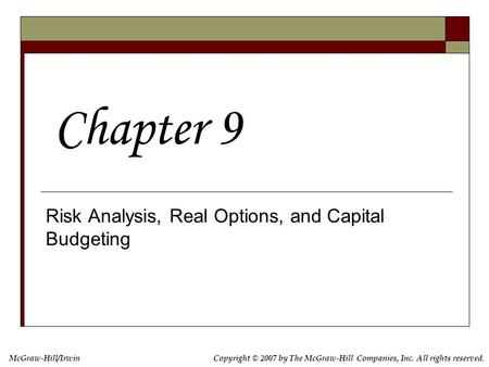 Copyright © 2007 by The McGraw-Hill Companies, Inc. All rights reserved. McGraw-Hill/Irwin Risk Analysis, Real Options, and Capital Budgeting Chapter 9.