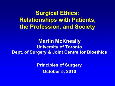 Surgical Ethics: Relationships with Patients, the Profession, and Society Martin McKneally University of Toronto Dept. of Surgery & Joint Centre for Bioethics.