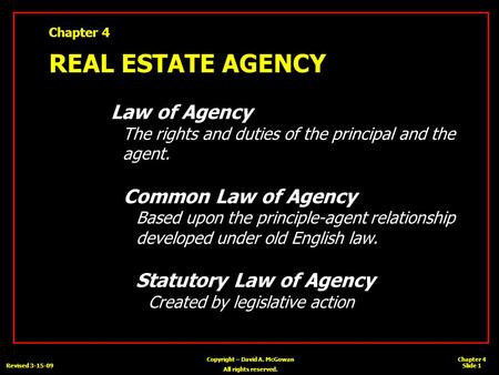 Chapter 4 Slide 1 Copyright – David A. McGowan All rights reserved. Revised 3-15-09 Chapter 4 REAL ESTATE AGENCY Law of Agency The rights and duties of.