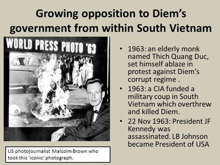 Growing opposition to Diem's government from within South Vietnam 1963: an elderly monk named Thich Quang Duc, set himself ablaze in protest against Diem's.